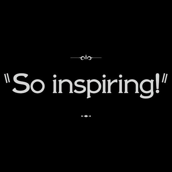 """""""So inspiring!"""""""