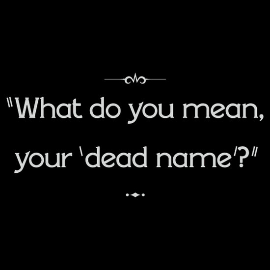 """What do you mean your 'dead name'?"""