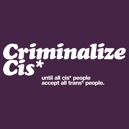 Criminalize Cis* until all cis* people accept all trans* people.