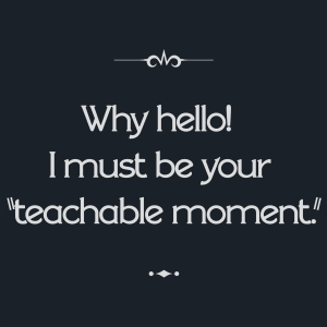 "Intertitle: Why hello! I must be your ""teachable moment."""